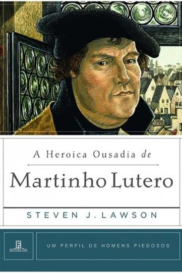 A Heroica Ousadia de Martinho Lutero - Steven Lawson