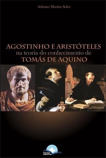 Agostinho e Aristóteles - Na Teoria do Conhecimento de Tomás de Aquino - Adriano Martins Soler