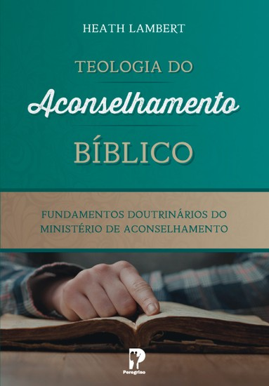 Teologia do Aconselhamento Bíblico - Dr. Heath Lambert
