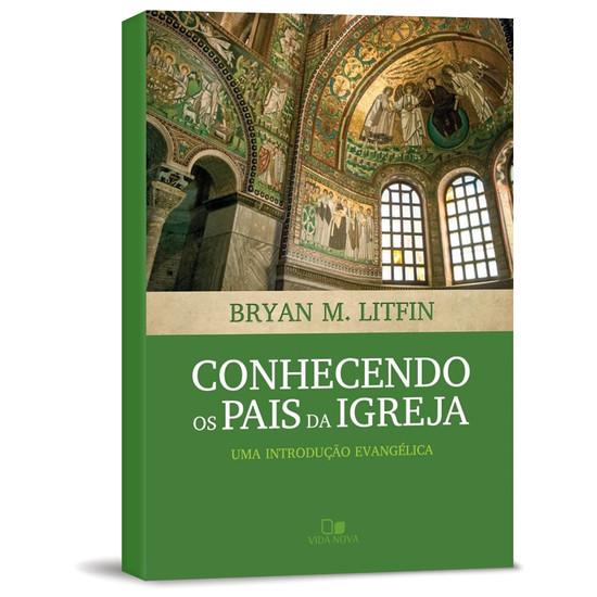 Conhecendo os Pais da Igreja - Bryan M. Litfin