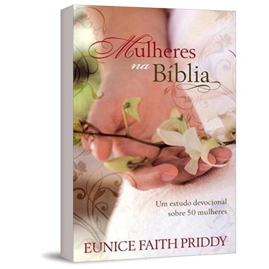 Mulheres na Bíblia - Um estudo devocional sobre 50 mulheres - Eunice Faith Priddy