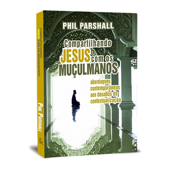 Compartilhando Jesus com os Muçulmanos. - Phil Parshall