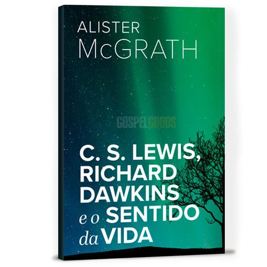 C. S. Lewis, Richard Dawkins e o Sentido da Vida - Alister E. McGrath