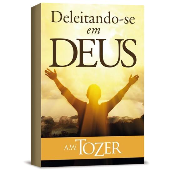 Deleitando-se Em Deus - A. W. Tozer