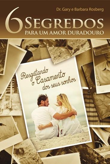 6 Segredos Para Um Amor Duradouro - Dr. Gary e Barbara Rosberg