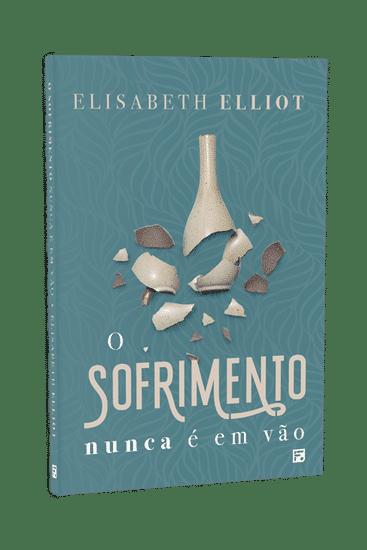 O Sofrimento Nunca é Em Vão - Elisabeth Elliot