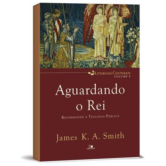 Aguardando o Rei: Reformando a Teologia Pública - James K. A. Smith