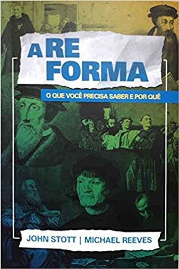 A Reforma - John Stott e Michael Reeves