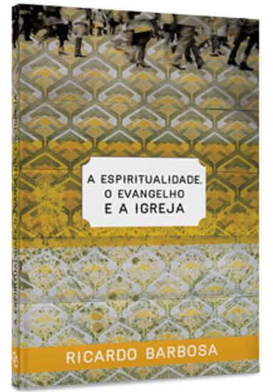 A Espiritualidade, o Evangelho e a Igreja - Ricardo Barbosa de Sousa