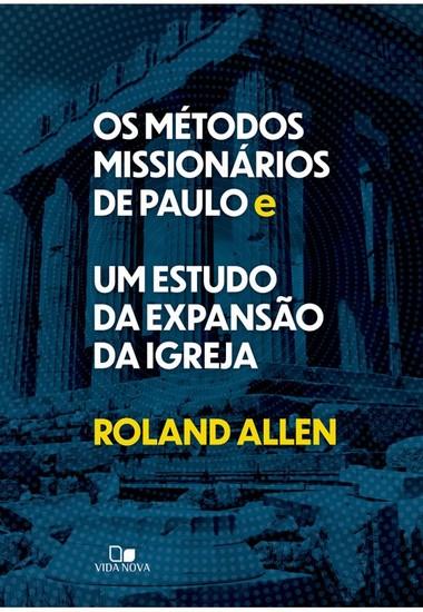 Os Métodos Missionários de Paulo e Um Estudo da Expansão da Igreja - Roland Allen