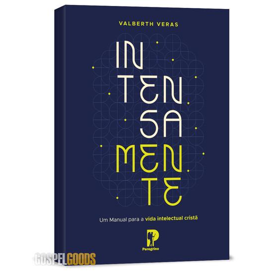Intensamente: um manual para a vida intelectual cristã - Valberth Veras