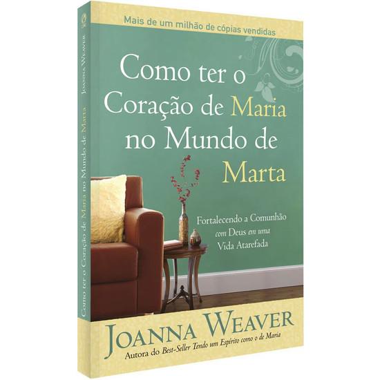 Como ter o Coração de Maria no Mundo de Marta - Joanna Weaver