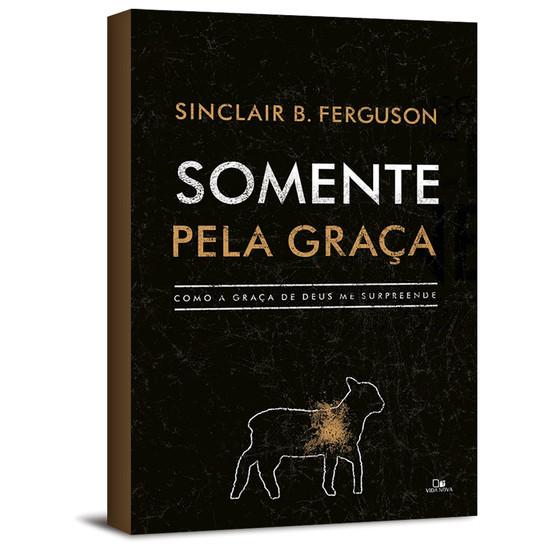 Somente pela graça - Sinclair B. Ferguson