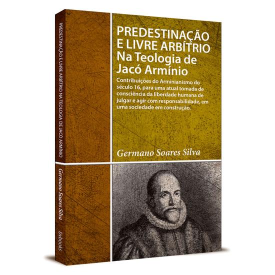 Predestinação e Livre Arbítrio na Teologia de Jacó Armínio - Germano soares silva