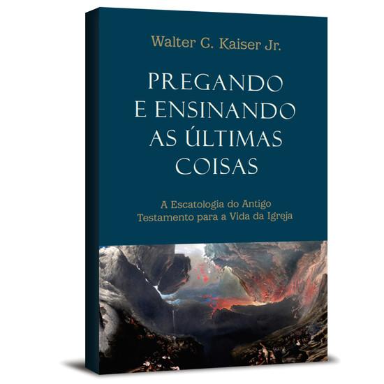 Pregando e ensinando as últimas coisas - Walter Kaiser Jr