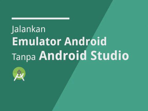 Menjalankan Emulator Android Tanpa Membuka Android Studio