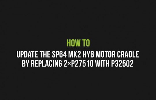 How to update the SP64 MK2 HYB motor cradle by replacing the 2×P27510 with P32502