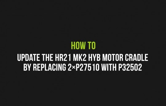 How to update the HR21 MK2 HYB motor cradle by replacing the 2×P27510 with P32502