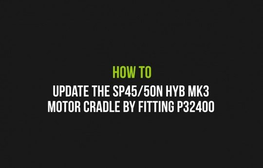 How to Update the SP45/50N HYB MK3 motor cradle by fitting P32400