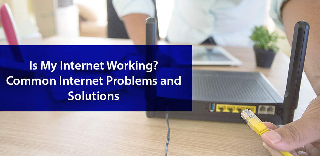 Is My Internet Working Common Internet Problems And Solutions