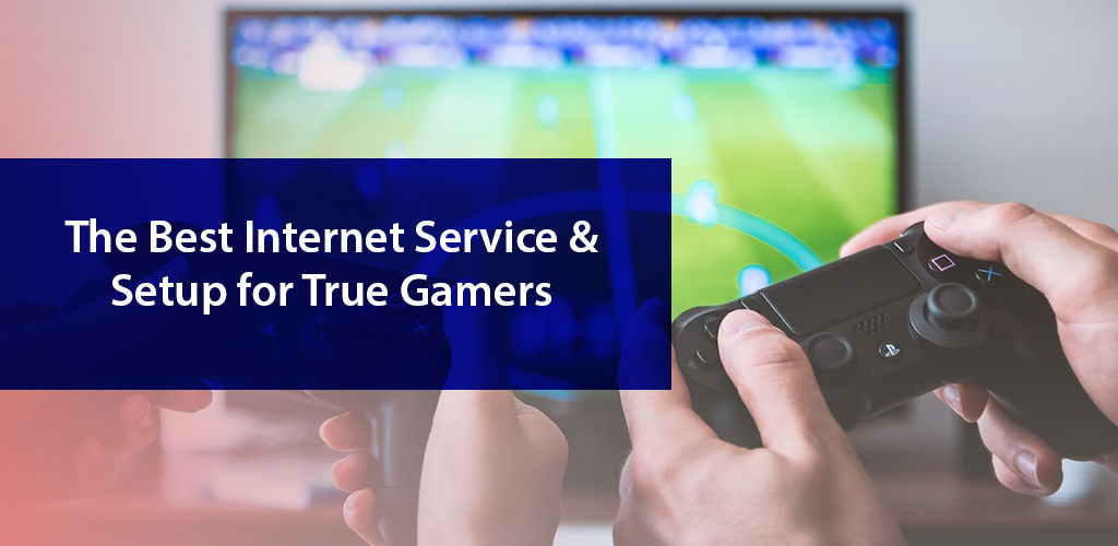 The Best Internet Service & Setup for True Gamers