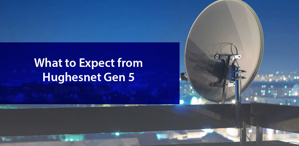 What to Expect from HughesNet Gen-5?