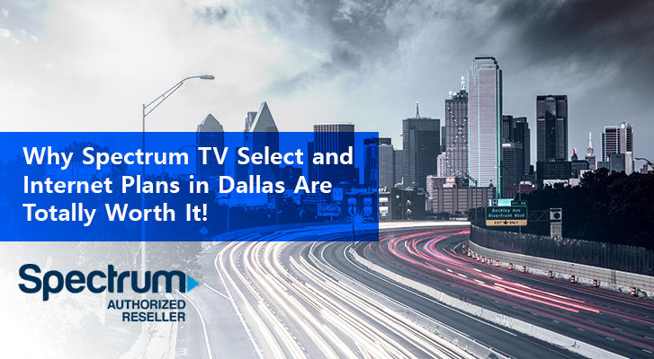 Why Spectrum Tv Select And Internet Plans In Dallas Are Totally Worth It