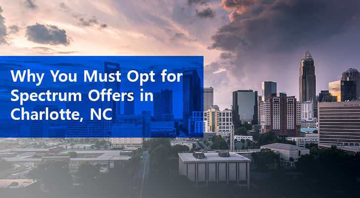 Why You Must Opt For Spectrum Offers In Charlotte, Nc