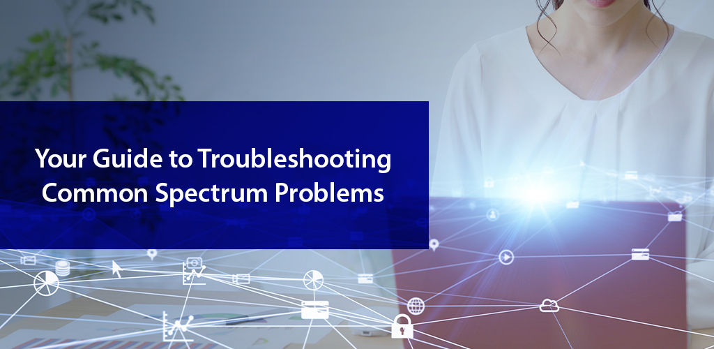 Your Guide To Troubleshooting Common Spectrum Problems