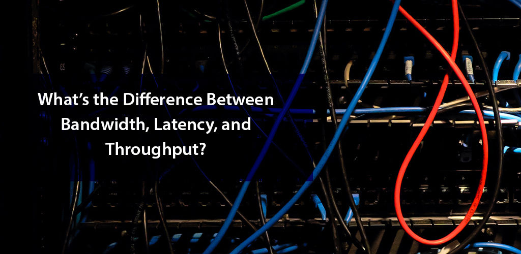What's the Difference between Bandwidth, Latency, and Throughput?