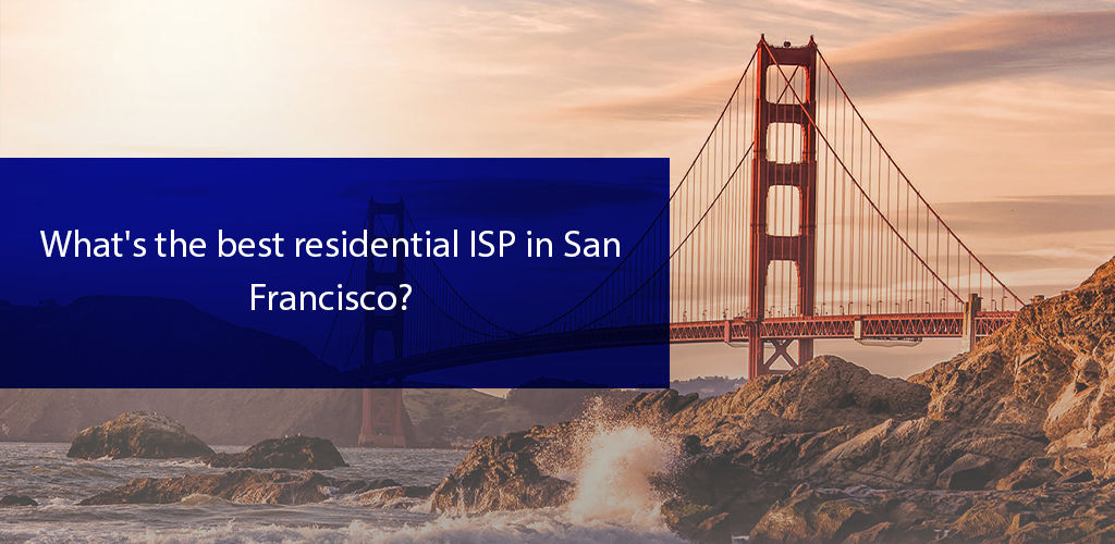 Explore the Best Residential ISPs in San Francisco in 2021
