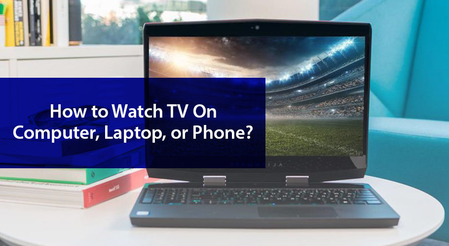 Can İ Watch Tv On My Laptop Computer Phone Or Tablet