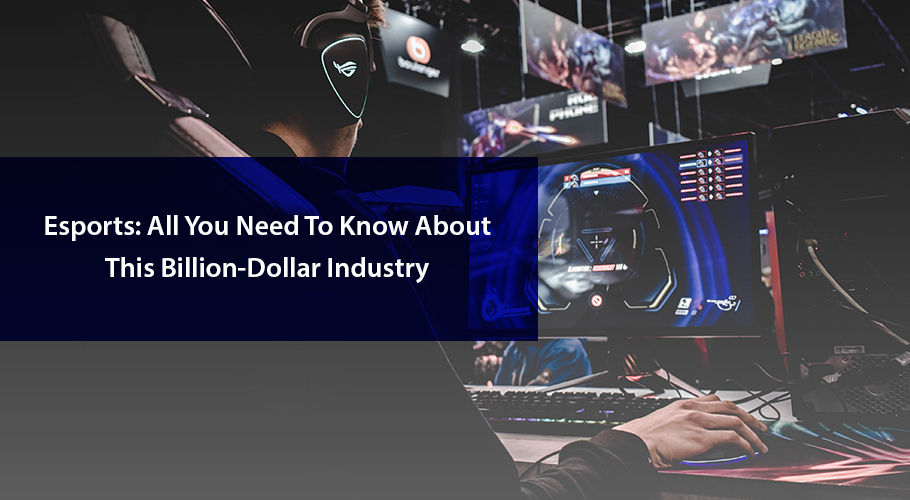 Esports: All You Need to Know About This Billion-Dollar Industry