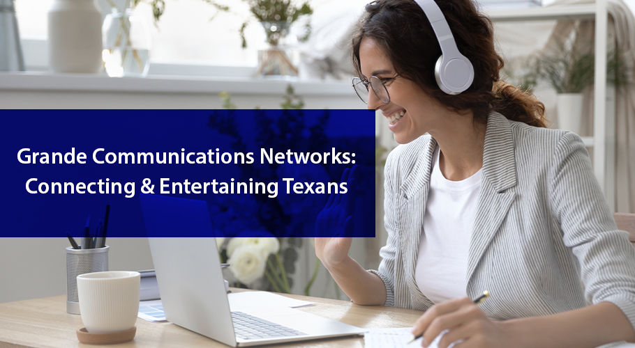 Grande Communications Networks: Connecting & Entertaining Texans