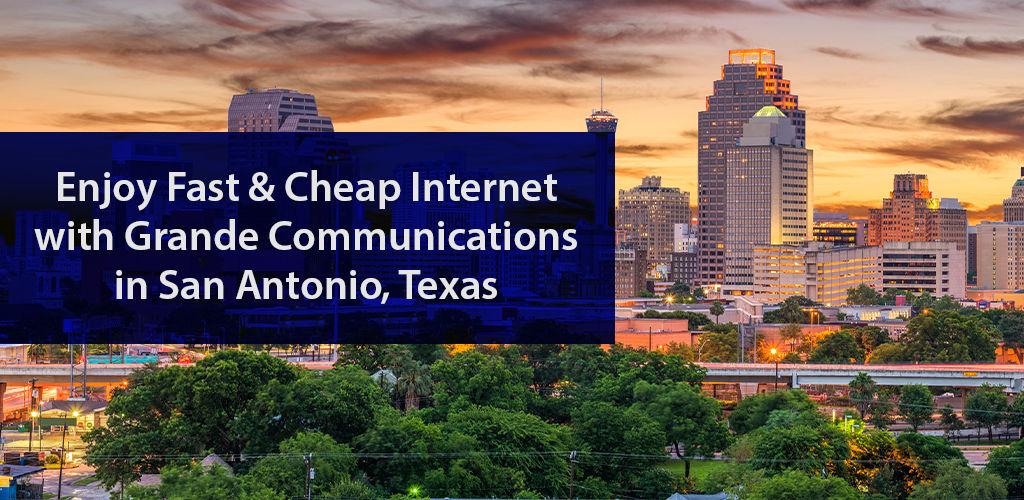 Enjoy Fast & Cheap Internet with Grande Communications in San Antonio, Texas