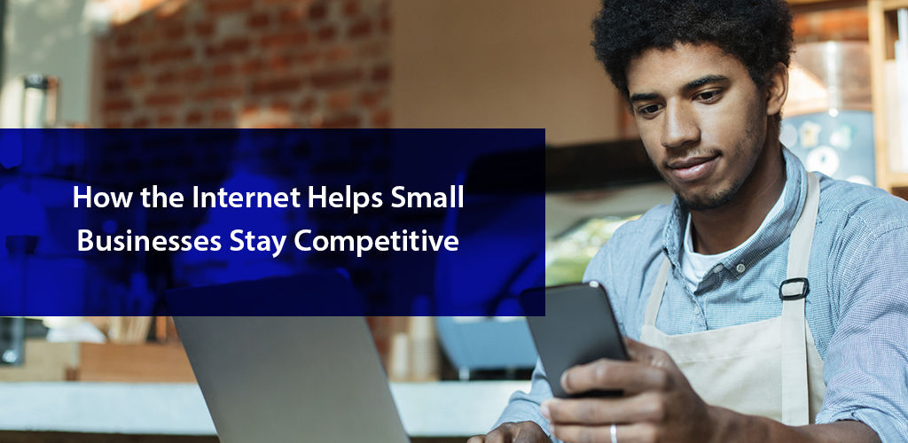 How the Internet Helps Small Businesses Stay Competitive