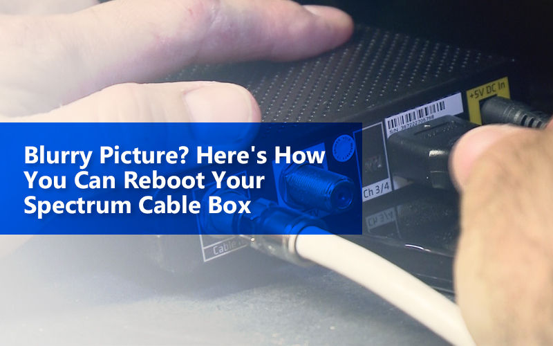 Blurry Picture? Here's How You Can Reboot Your Spectrum Cable Box