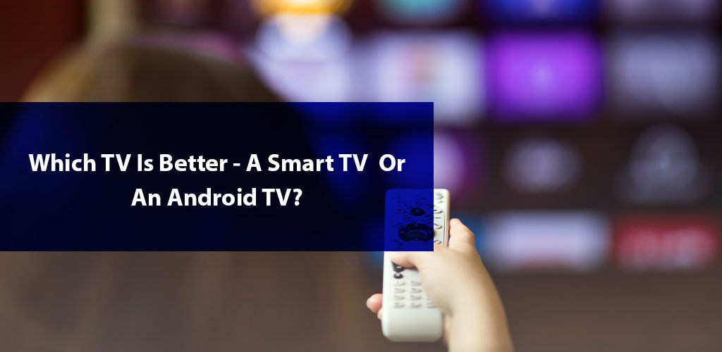 Which is Better: Smart TV or Android TV?