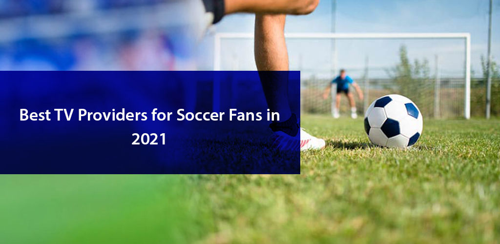 Tv Providers For Soccer İn 2021