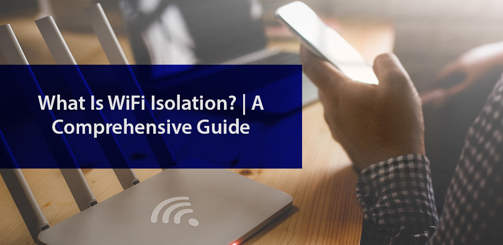 What Is Wi-Fi Isolation? A Comprehensive Guide