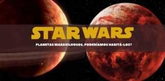 Star Wars e seu universo: Planetas maravilhosos, poderíamos habitá-los?
