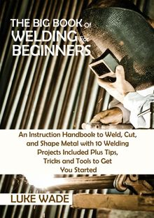 The Big Book of Welding for Beginners