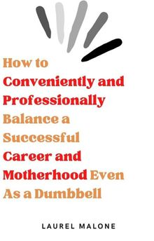 How to Conveniently and Professionally Balance a Successful Career and Motherhood Even As a Dumbbell
