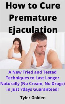 How to Cure Premature Ejaculation: A New Tried and Tested Techniques to Last Longer Naturally (No Cream, No Drugs) in Just 7days Guaranteed!