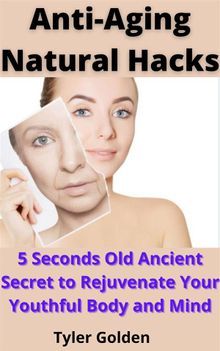 Anti-Aging Natural Hacks: 5 Seconds Old Ancient Secret to Rejuvenate Your Youthful Body and Mind