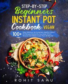 Step-By-Step Beginners Instant Pot Cookbook (Vegan)