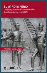 EL OTRO IMPERIO. CHILENOS Y BRITÁNICOS EN LA REVOLUCIÓN DE INDEPENDENCIA 1806-1831