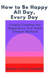 HOW TO BE HAPPY ALL DAY, EVERY DAY