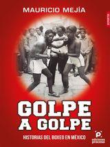 GOLPE A GOLPE, HISTORIAS DEL BOXEO EN MÉXICO