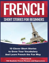 FRENCH SHORT STORIES FOR BEGINNERS  10 CLEVER SHORT STORIES  TO GROW YOUR VOCABULARY AND LEARN FRENCH THE FUN WAY